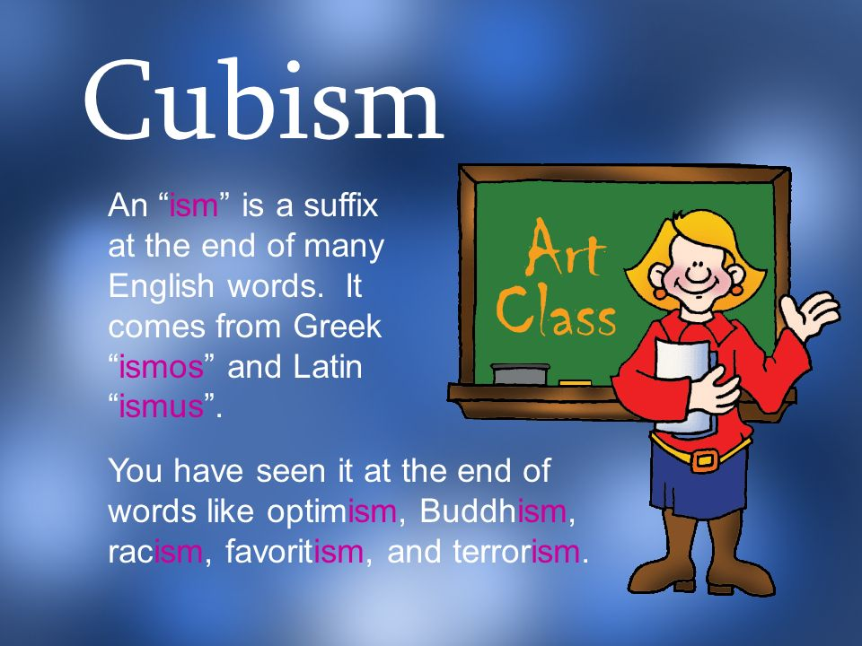 Cubism An ism is a suffix at the end of many English words. It comes from Greek ismos and Latin ismus .