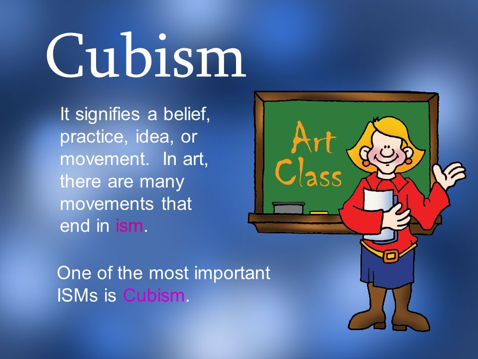 Cubism It signifies a belief, practice, idea, or movement. In art, there are many movements that end in ism.