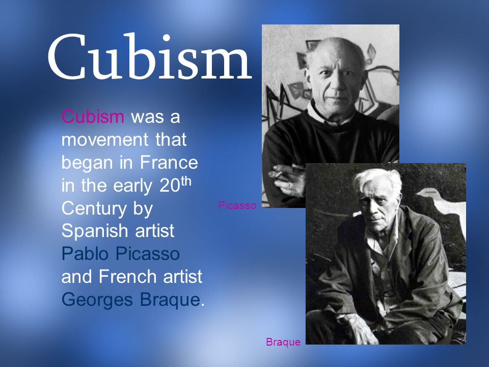 Cubism Cubism was a movement that began in France in the early 20th Century by Spanish artist Pablo Picasso and French artist Georges Braque.