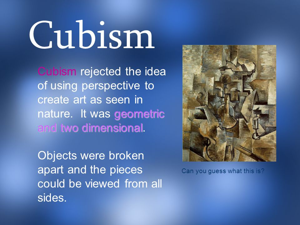 Cubism Cubism rejected the idea of using perspective to create art as seen in nature. It was geometric and two dimensional.