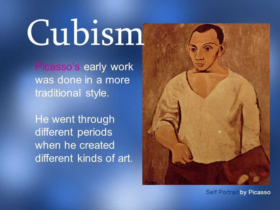 Cubism Picasso's early work was done in a more traditional style.