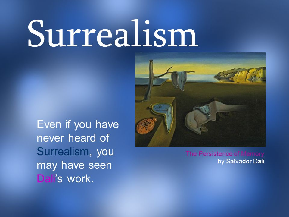 Surrealism Even if you have never heard of Surrealism, you may have seen Dali's work. The Persistence of Memory.