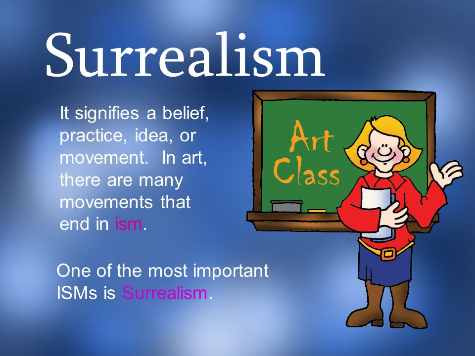 Surrealism It signifies a belief, practice, idea, or movement. In art, there are many movements that end in ism.