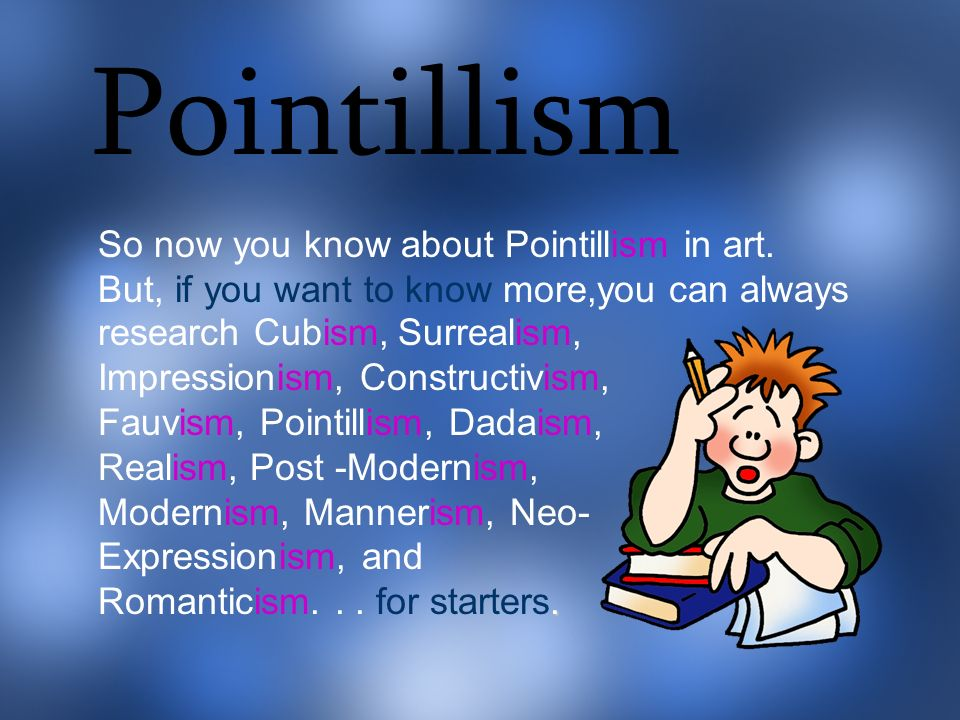 Pointillism So now you know about Pointillism in art. But, if you want to know more,you can always.