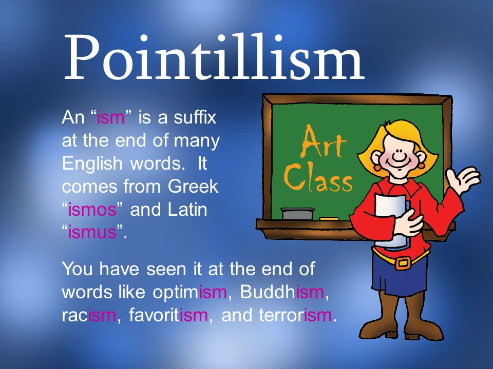 Pointillism An ism is a suffix at the end of many English words. It comes from Greek ismos and Latin ismus .