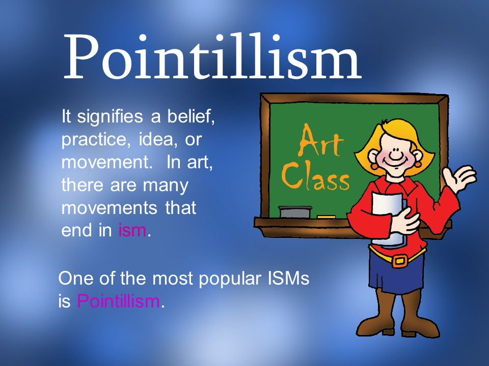 Pointillism It signifies a belief, practice, idea, or movement. In art, there are many movements that end in ism.