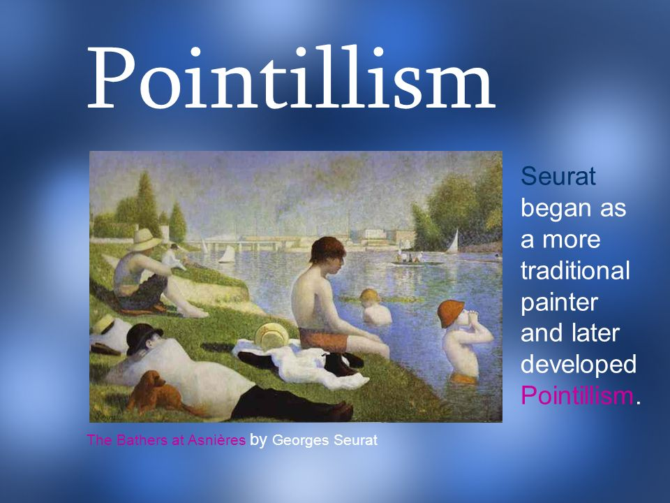 Pointillism Seurat began as a more traditional painter and later developed.