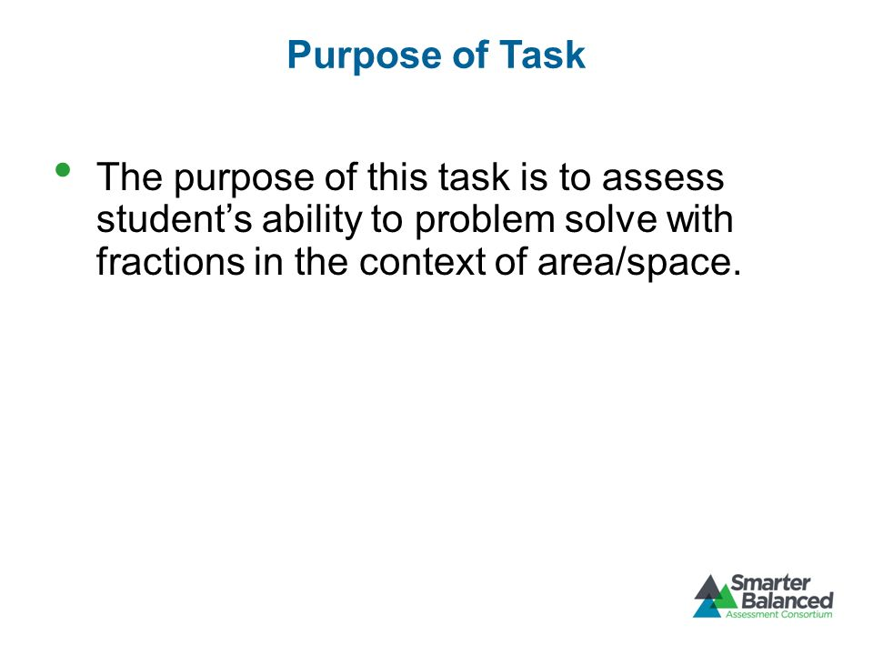 Purpose of Task The purpose of this task is to assess student's ability to problem solve with fractions in the context of area/space.