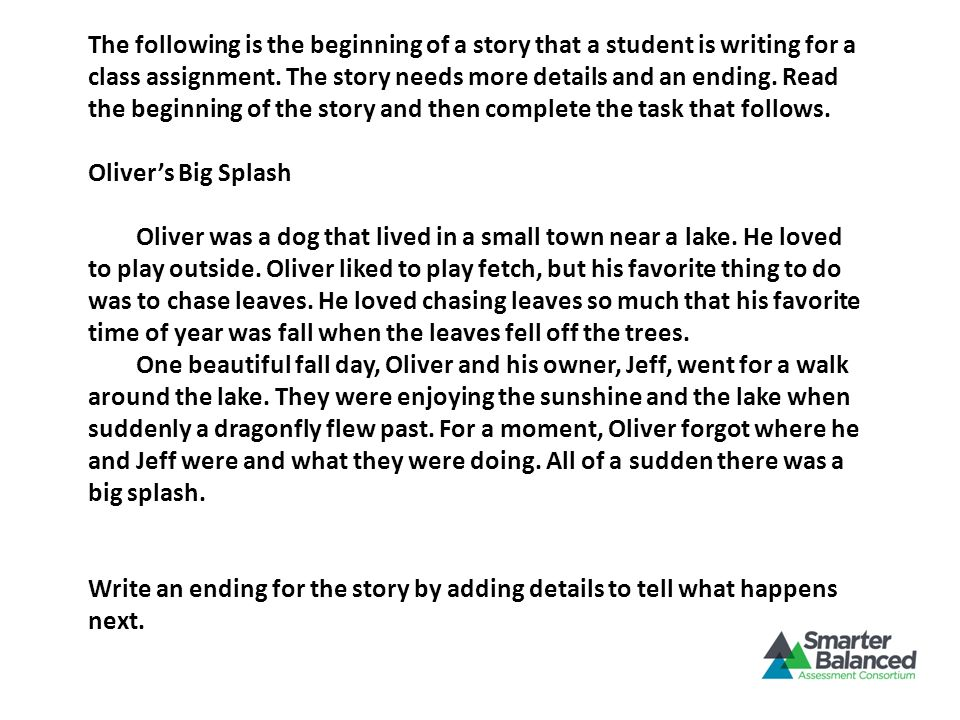 The following is the beginning of a story that a student is writing for a class assignment. The story needs more details and an ending. Read the beginning of the story and then complete the task that follows.