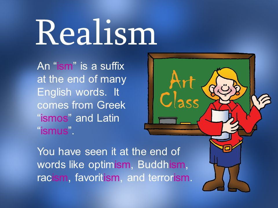 Realism An ism is a suffix at the end of many English words. It comes from Greek ismos and Latin ismus .