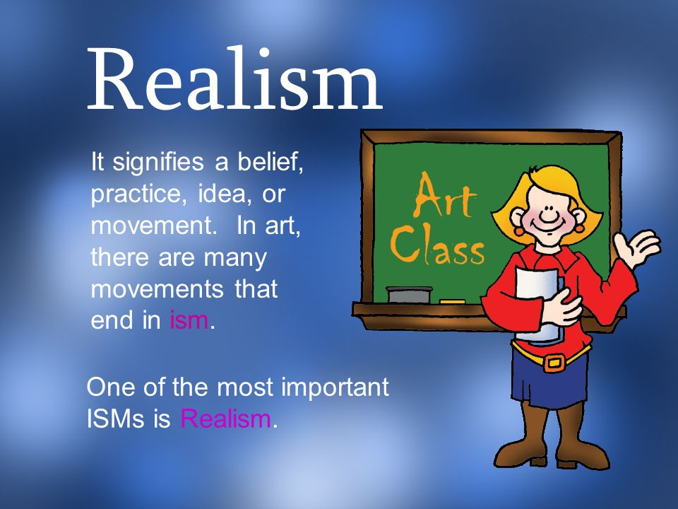 Realism It signifies a belief, practice, idea, or movement. In art, there are many movements that end in ism.
