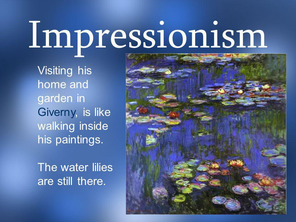 Impressionism Visiting his home and garden in Giverny, is like walking inside his paintings.