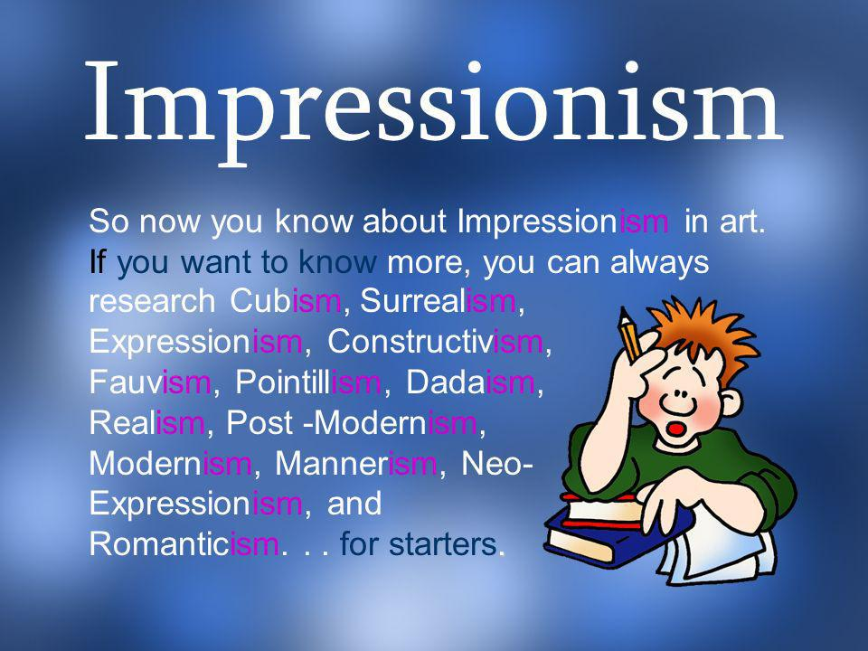 Impressionism So now you know about Impressionism in art. If you want to know more, you can always.