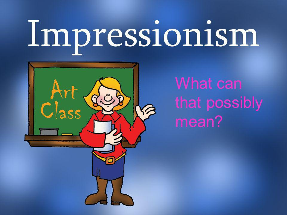 Impressionism What can that possibly mean