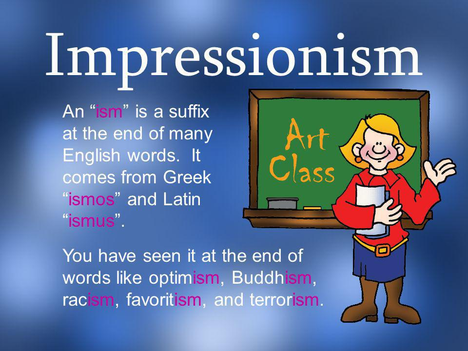 Impressionism An ism is a suffix at the end of many English words. It comes from Greek ismos and Latin ismus .