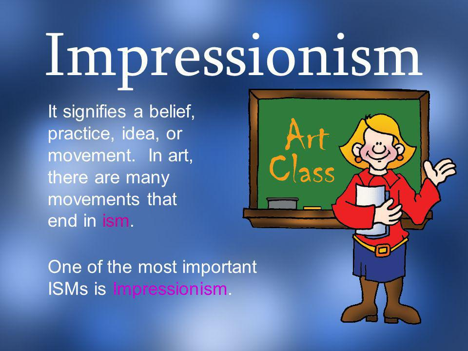 Impressionism It signifies a belief, practice, idea, or movement. In art, there are many movements that end in ism.