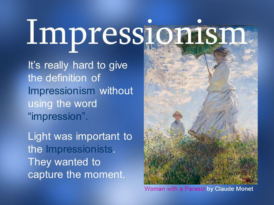 Impressionism It's really hard to give the definition of Impressionism without using the word impression .