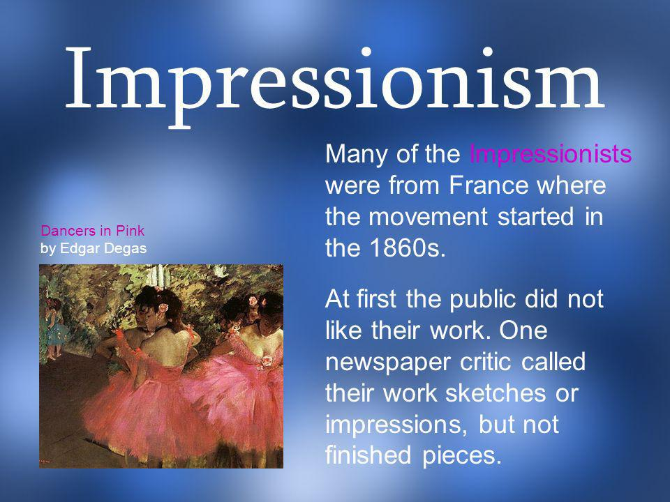 Impressionism Many of the Impressionists were from France where the movement started in the 1860s.