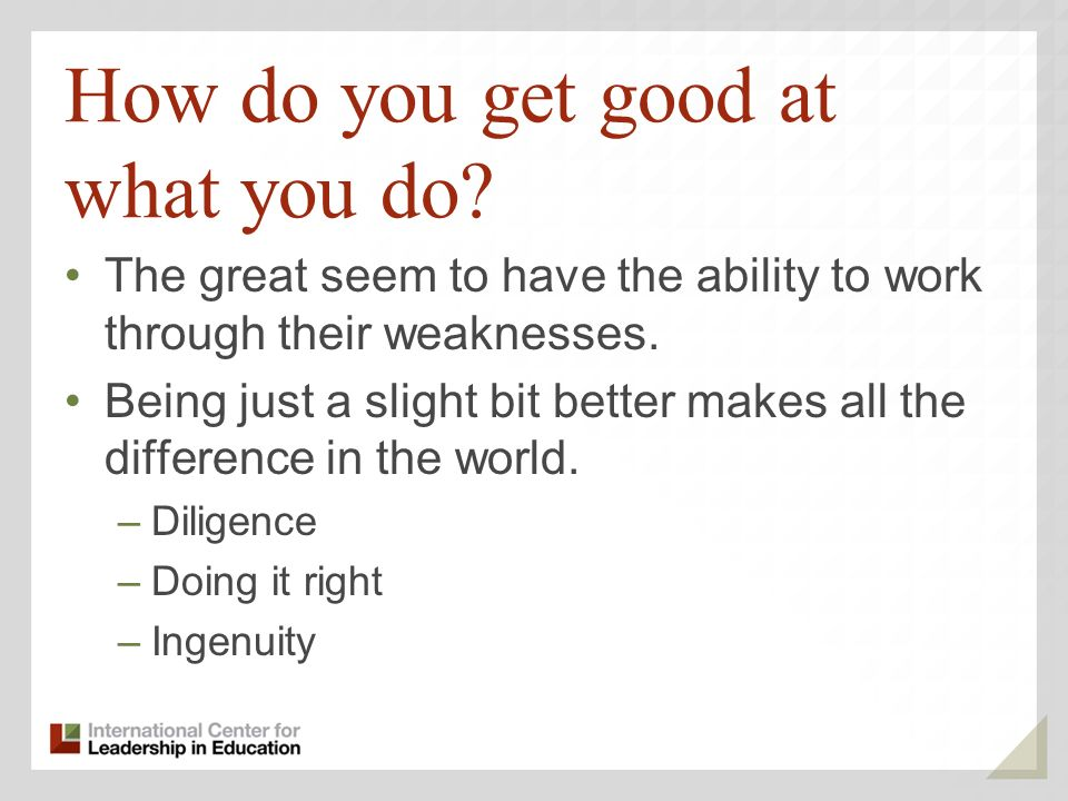 How do you get good at what you do