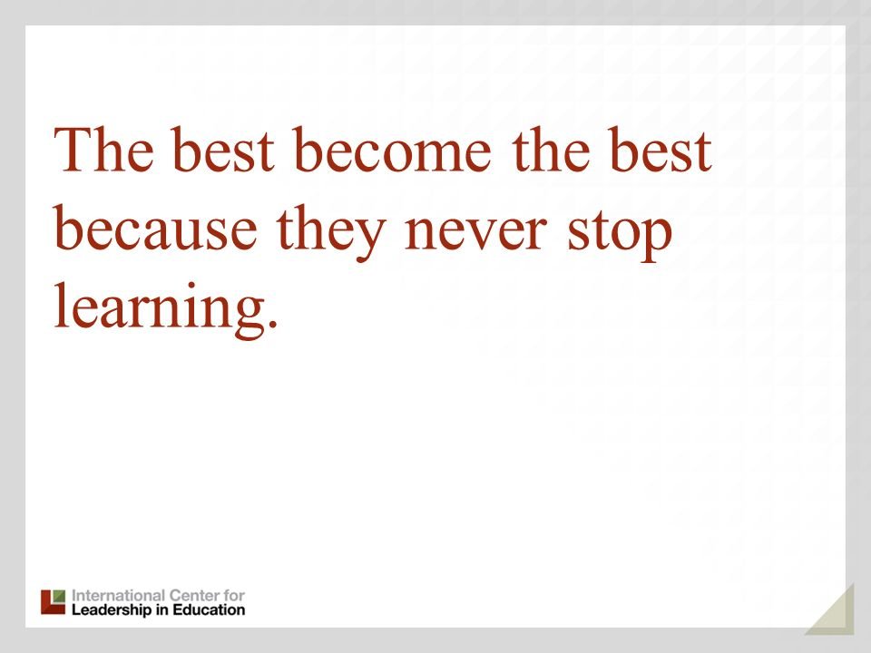 The best become the best because they never stop learning.