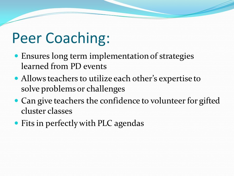 Peer Coaching: Ensures long term implementation of strategies learned from PD events.