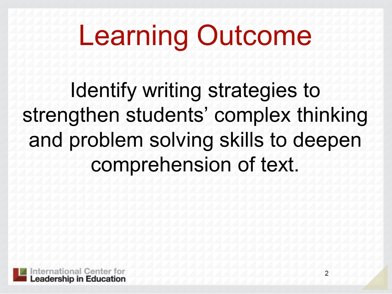 Learning Outcome Identify writing strategies to strengthen students' complex thinking and problem solving skills to deepen comprehension of text.