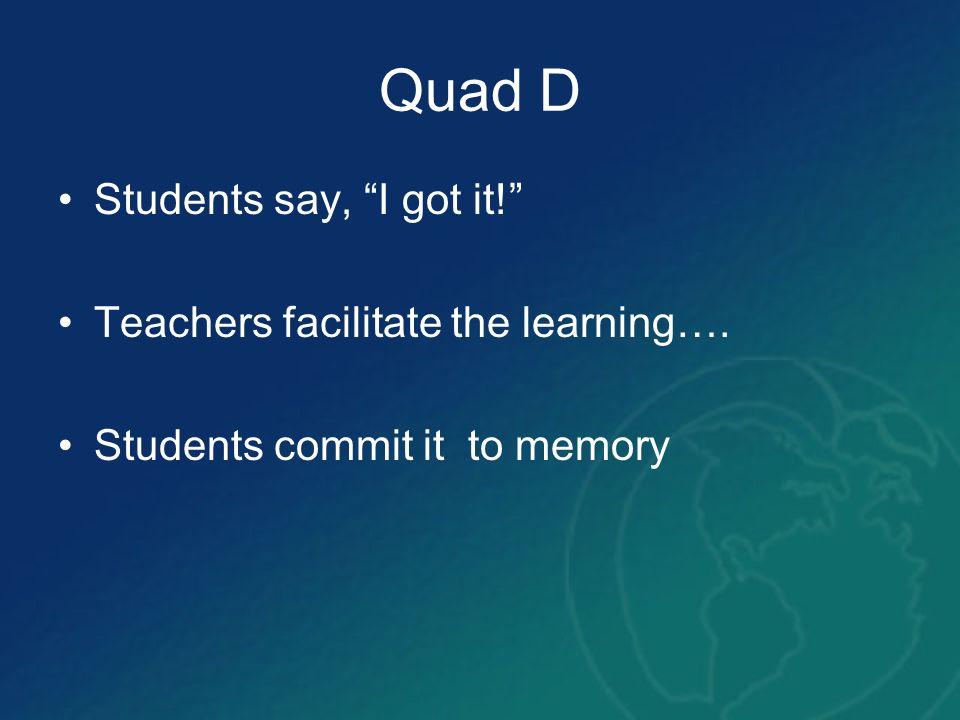 Quad D Students say, I got it! Teachers facilitate the learning….