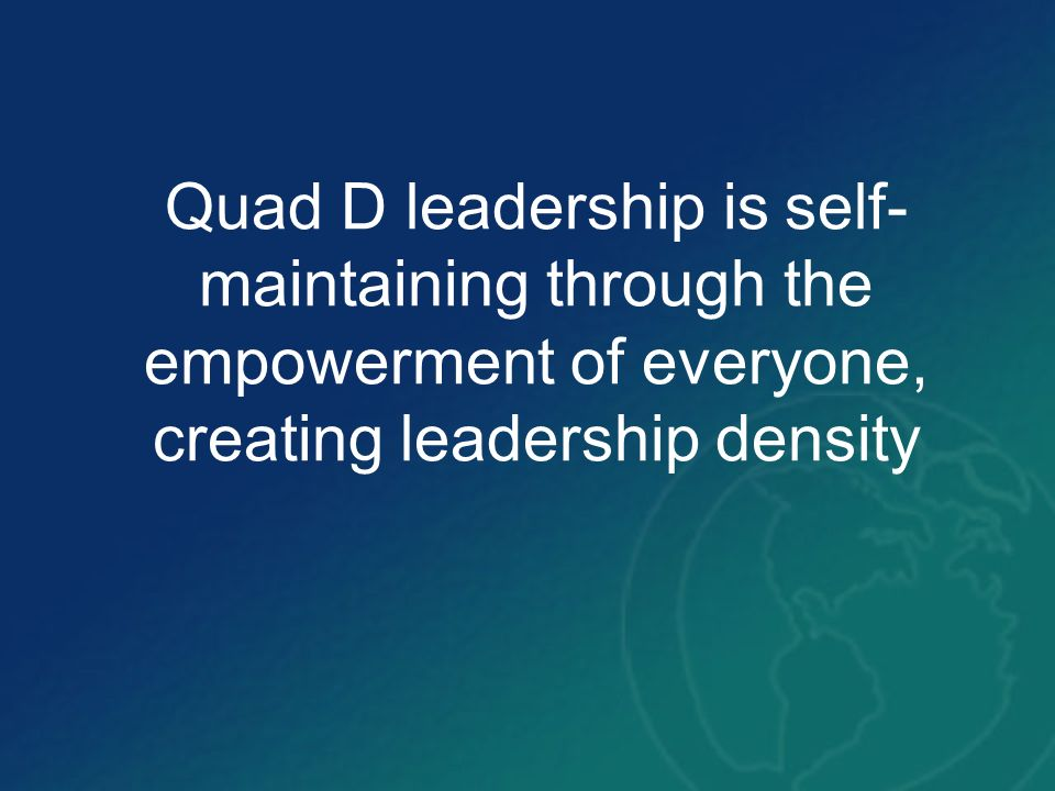 Quad D leadership is self- maintaining through the empowerment of everyone, creating leadership density