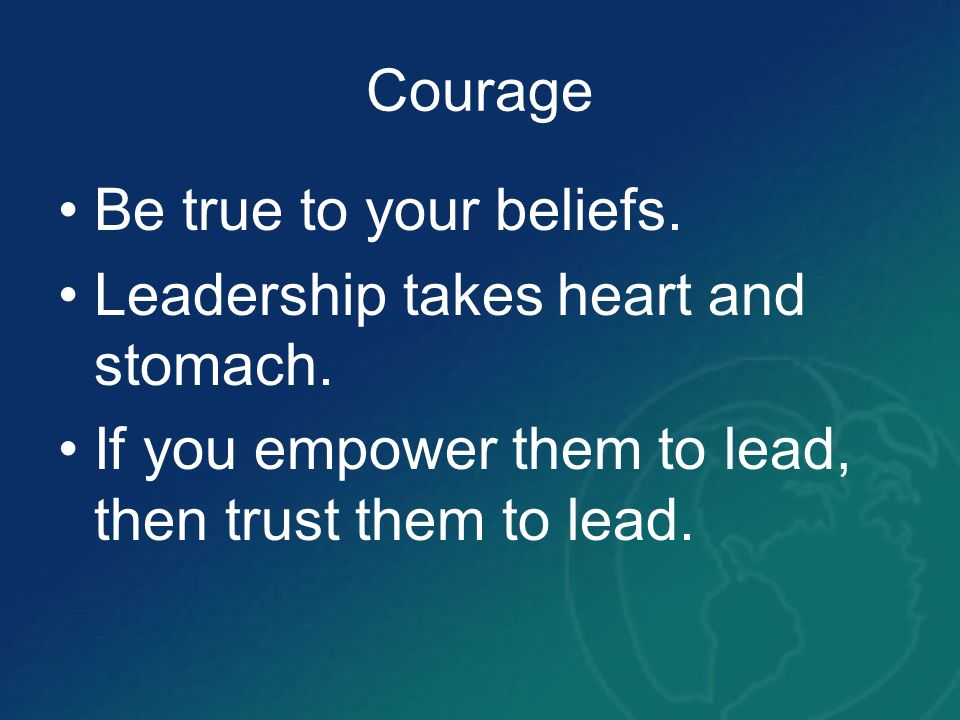 Courage Be true to your beliefs. Leadership takes heart and stomach.