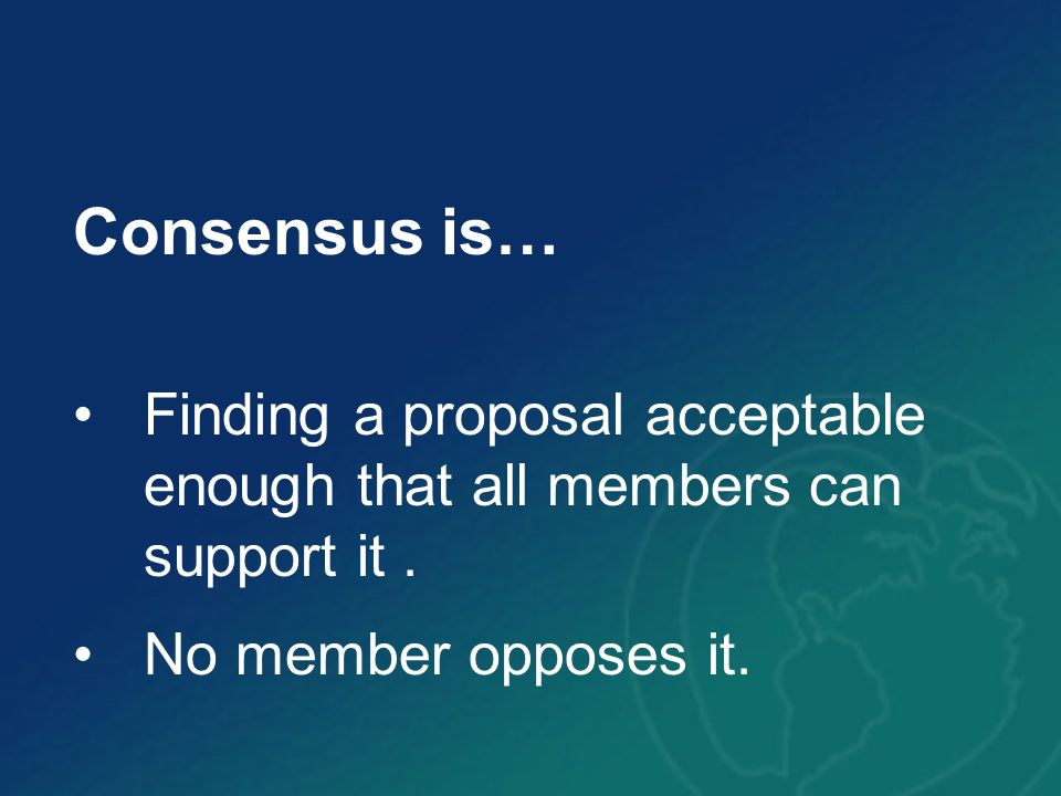 Consensus is… Finding a proposal acceptable enough that all members can support it .