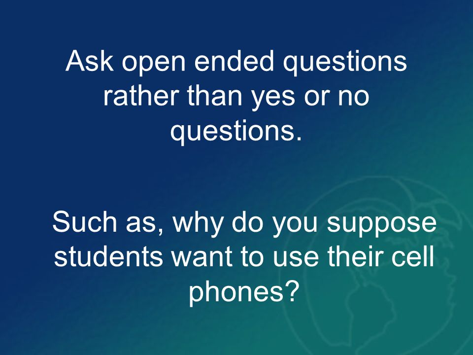 Ask open ended questions rather than yes or no questions.