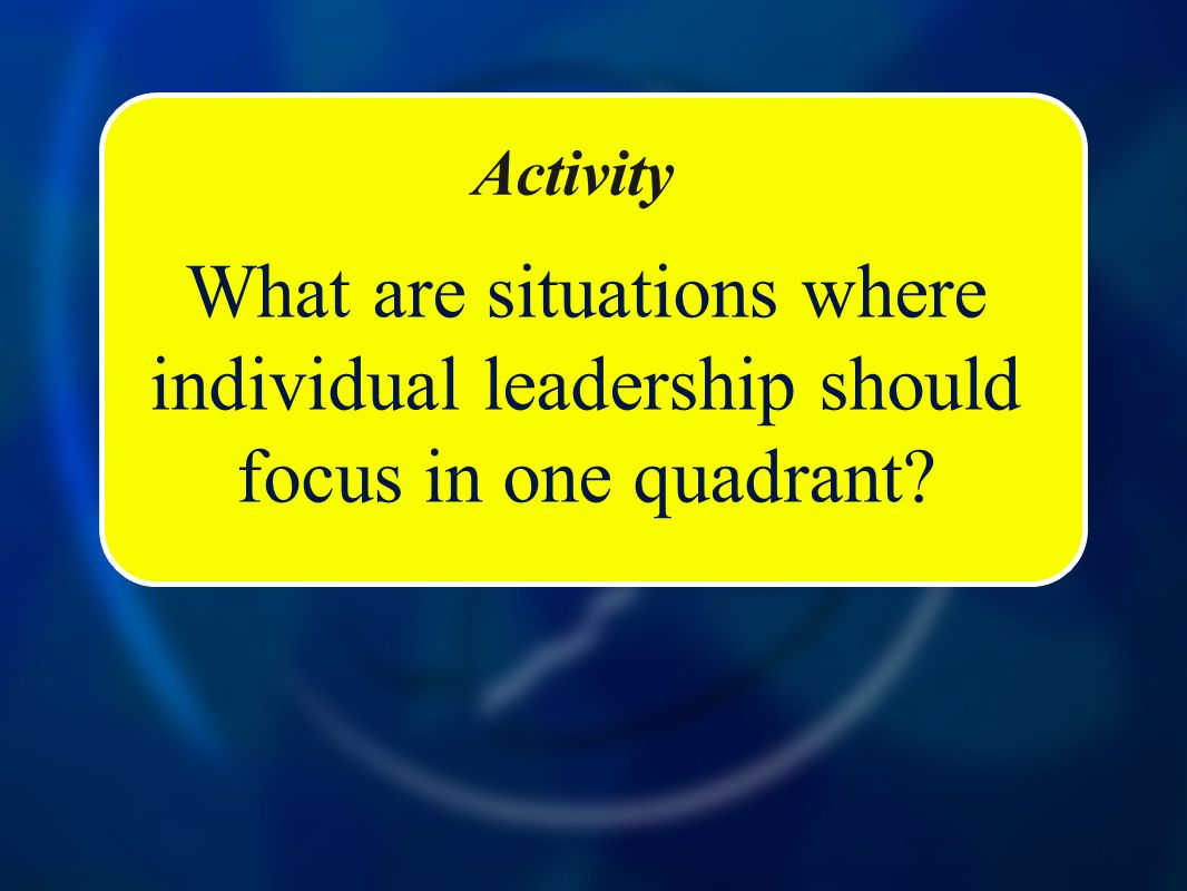 Activity What are situations where individual leadership should focus in one quadrant