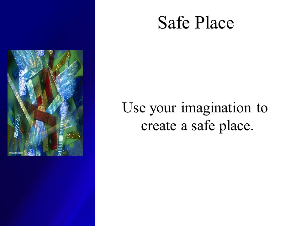 Safe Place Use your imagination to create a safe place.