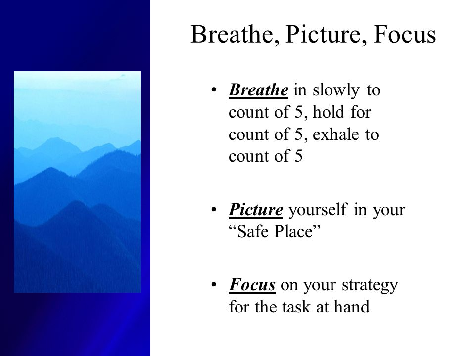 Breathe, Picture, Focus Breathe in slowly to count of 5, hold for count of 5, exhale to count of 5.