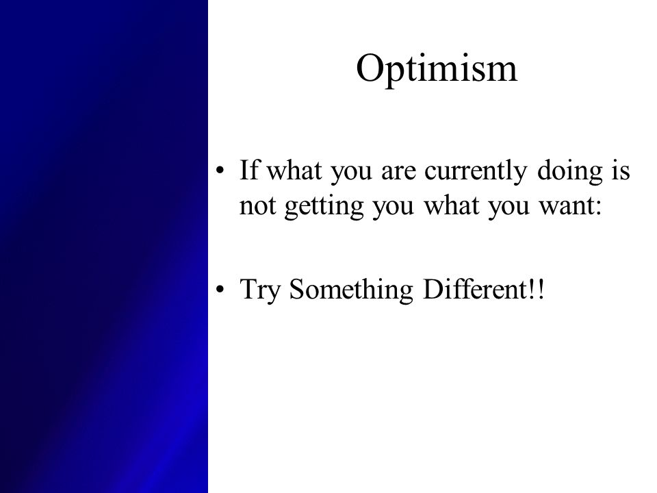 Optimism If what you are currently doing is not getting you what you want: Try Something Different!!