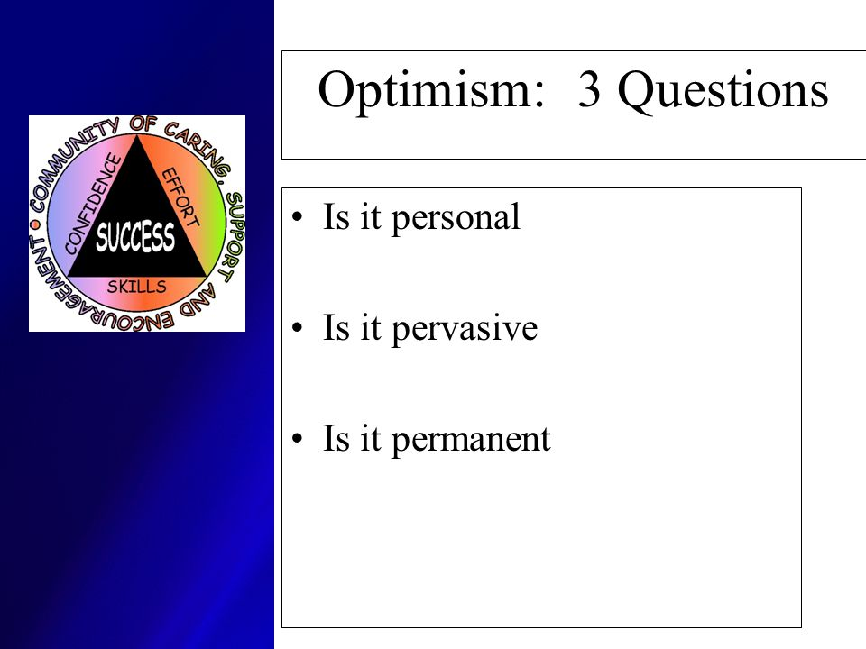Optimism: 3 Questions Is it personal Is it pervasive Is it permanent