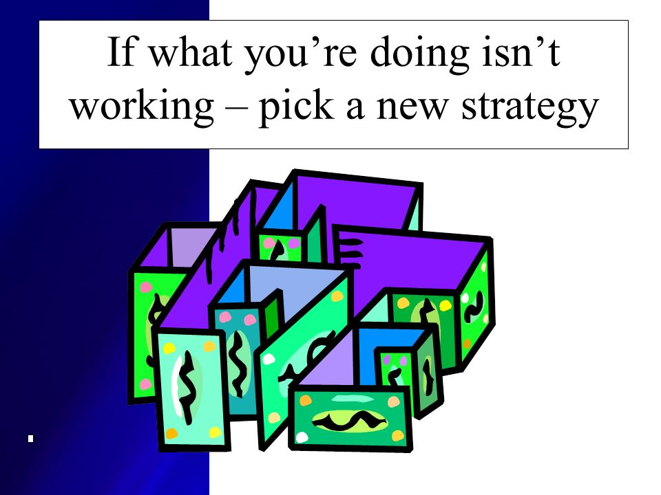 If what you're doing isn't working – pick a new strategy