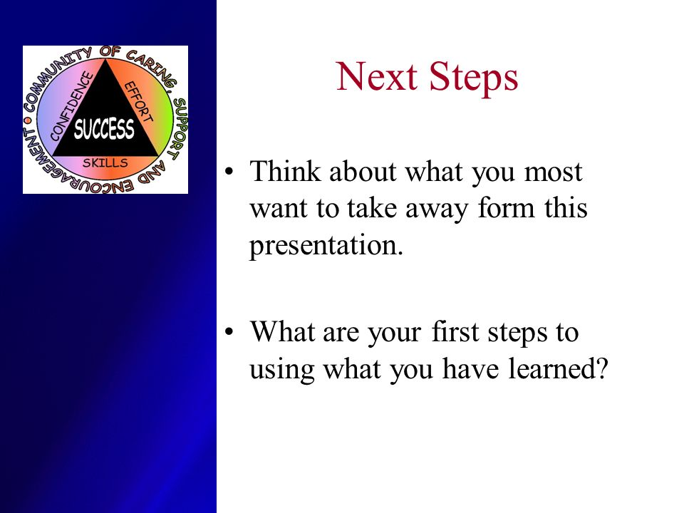 Next Steps Think about what you most want to take away form this presentation.