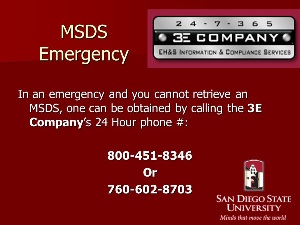 MSDS Emergency In an emergency and you cannot retrieve an MSDS, one can be obtained by calling the 3E Company's 24 Hour phone #: