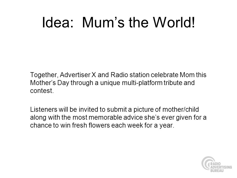 Idea: Mum's the World! Together, Advertiser X and Radio station celebrate Mom this Mother's Day through a unique multi-platform tribute and contest.