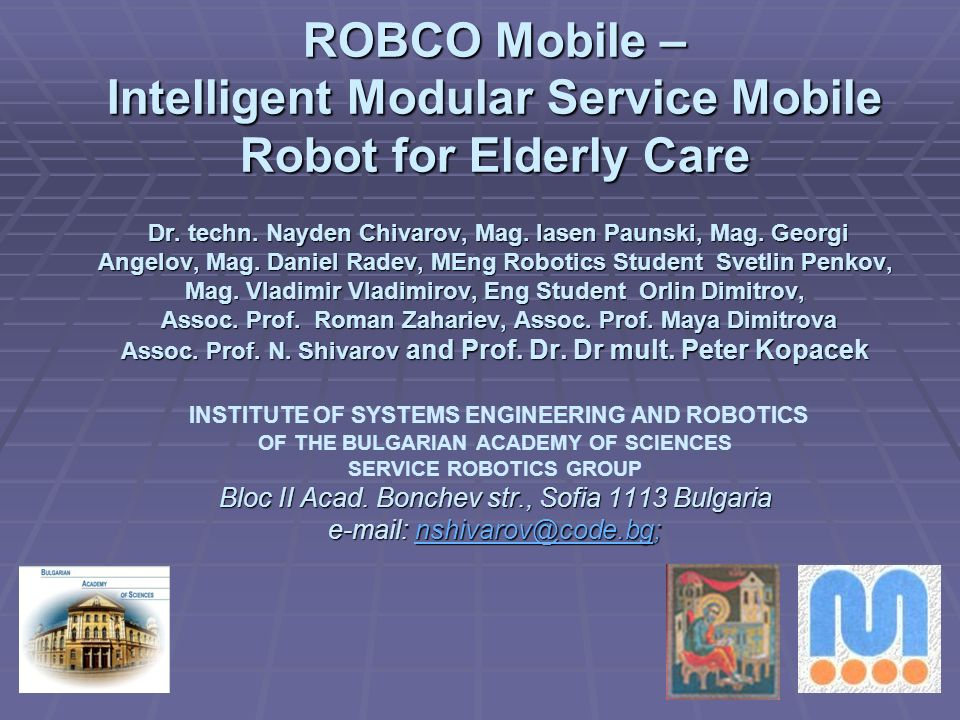 ROBCO Mobile – Intelligent Modular Service Mobile Robot for Elderly Care Dr. techn. Nayden Chivarov, Mag. Iasen Paunski, Mag. Georgi Angelov, Mag. Daniel Radev, MEng Robotics Student Svetlin Penkov, Mag. Vladimir Vladimirov, Eng Student Orlin Dimitrov, Assoc. Prof. Roman Zahariev, Assoc. Prof. Maya Dimitrova Assoc. Prof. N. Shivarov and Prof. Dr. Dr mult. Peter Kopacek INSTITUTE OF SYSTEMS ENGINEERING AND ROBOTICS OF THE BULGARIAN ACADEMY OF SCIENCES SERVICE ROBOTICS GROUP Bloc II Acad. Bonchev str., Sofia 1113 Bulgaria e-mail: nshivarov@code.bg;