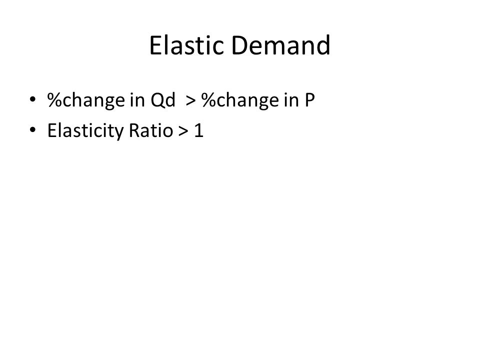 Elastic Demand %change in Qd > %change in P Elasticity Ratio > 1