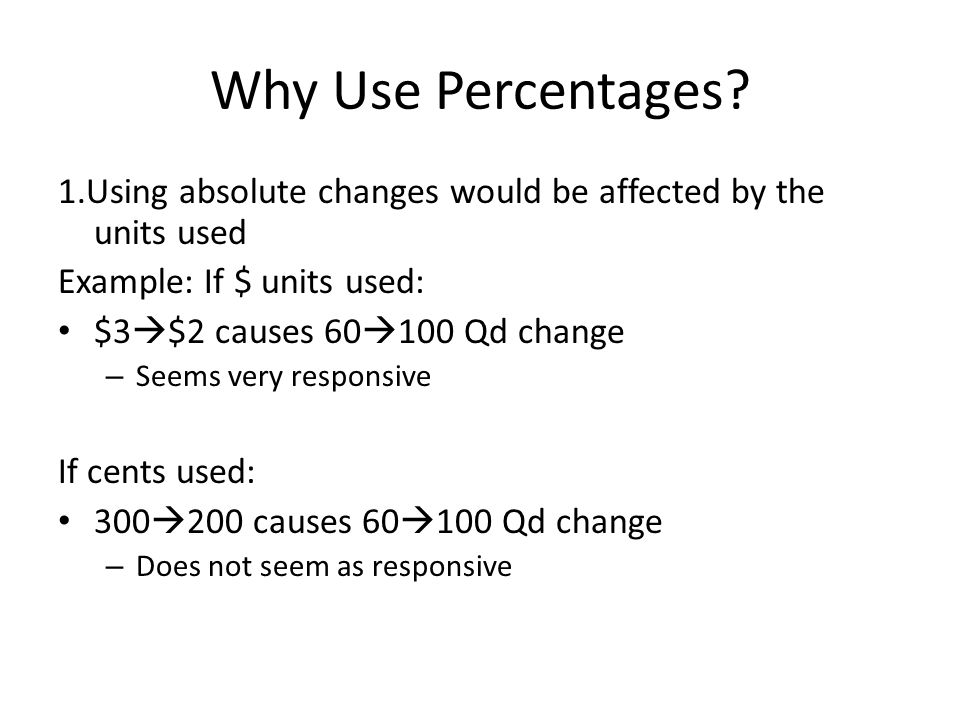 Why Use Percentages 1.Using absolute changes would be affected by the units used. Example: If $ units used: