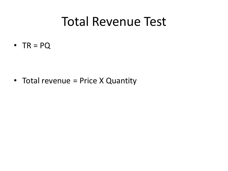 Total Revenue Test TR = PQ Total revenue = Price X Quantity