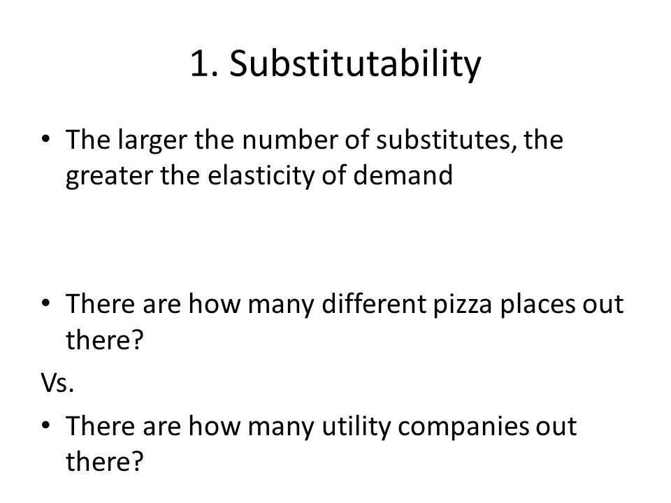 1. Substitutability The larger the number of substitutes, the greater the elasticity of demand. There are how many different pizza places out there