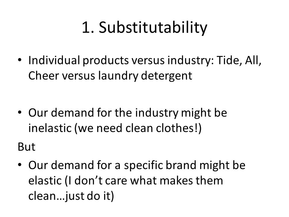1. Substitutability Individual products versus industry: Tide, All, Cheer versus laundry detergent.