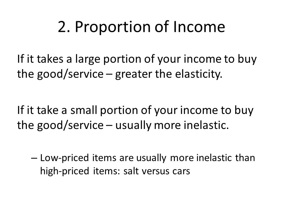 2. Proportion of Income If it takes a large portion of your income to buy the good/service – greater the elasticity.