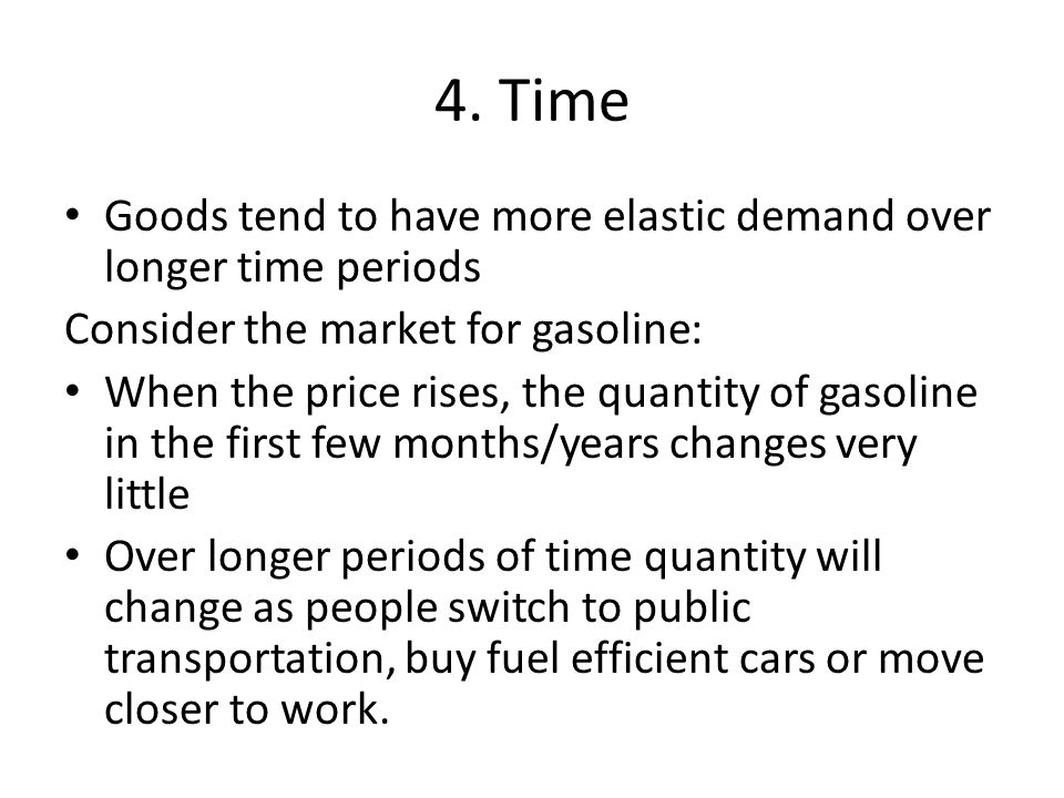 4. Time Goods tend to have more elastic demand over longer time periods. Consider the market for gasoline: