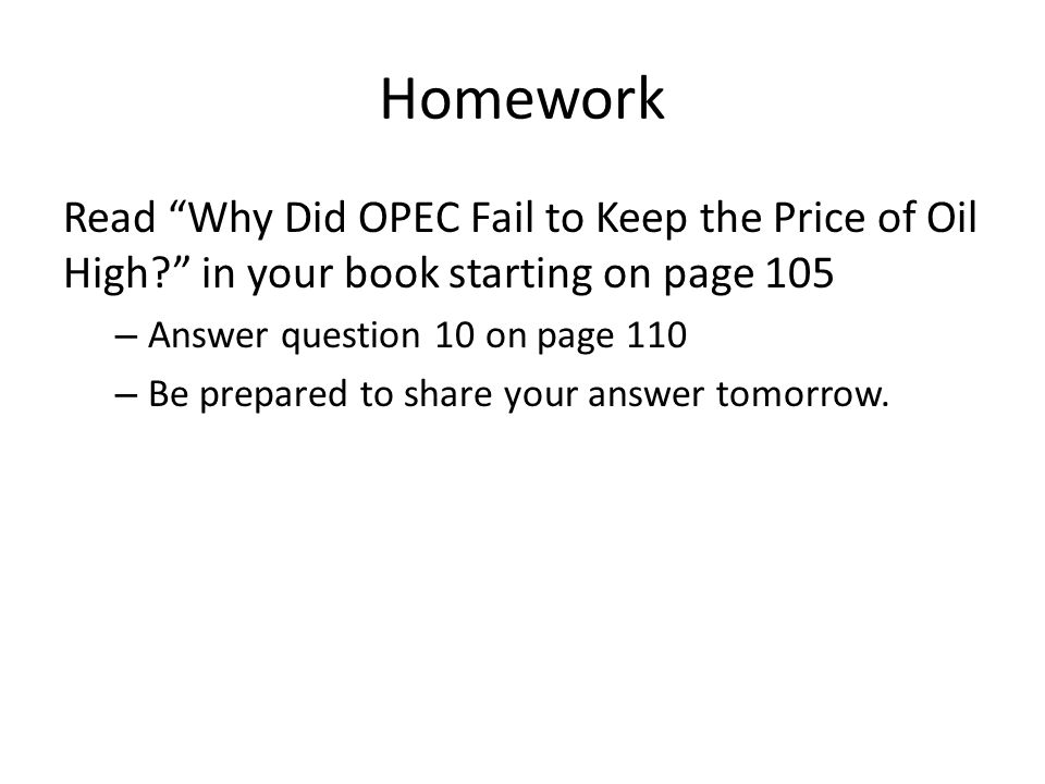 Homework Read Why Did OPEC Fail to Keep the Price of Oil High in your book starting on page 105.