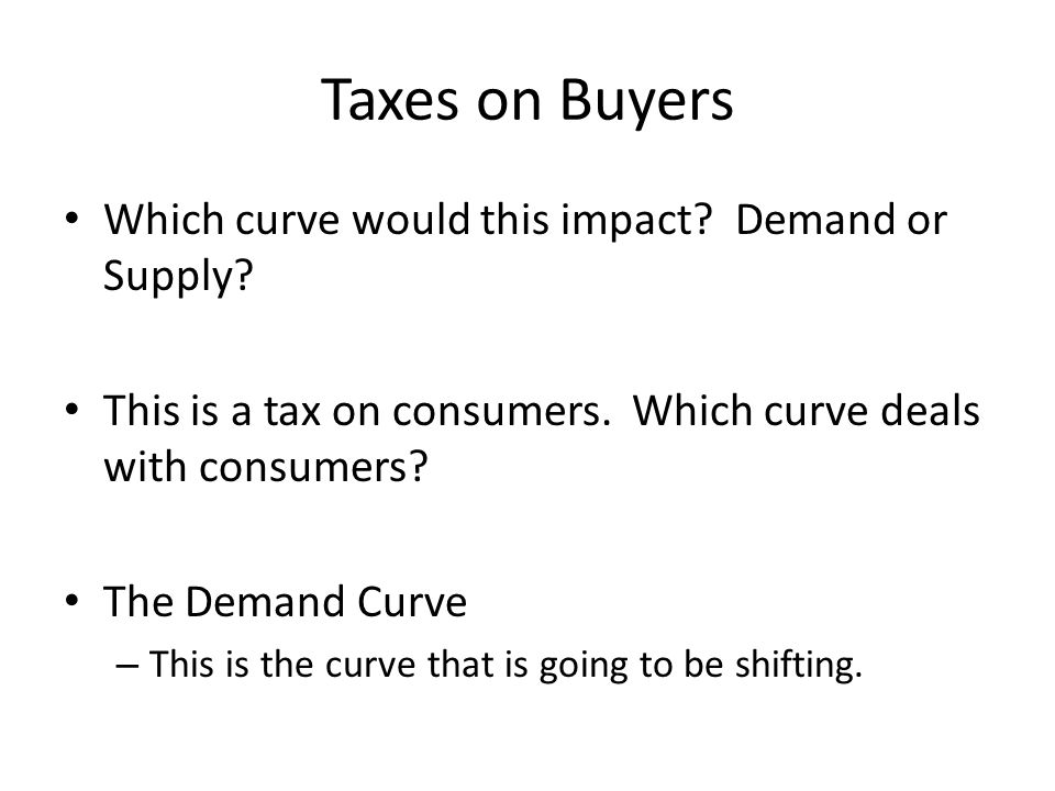 Taxes on Buyers Which curve would this impact Demand or Supply